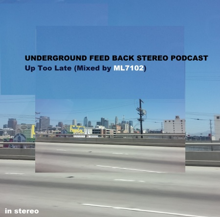UNDERGROUND FEED BACK STEREO PODCAST - Up Too Late (Mixed by ML7102)
